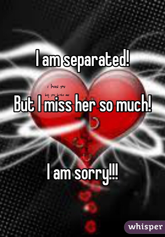 I am separated!  But I miss her so much!   I am sorry!!!