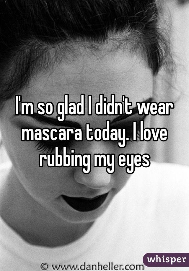 I'm so glad I didn't wear mascara today. I love rubbing my eyes