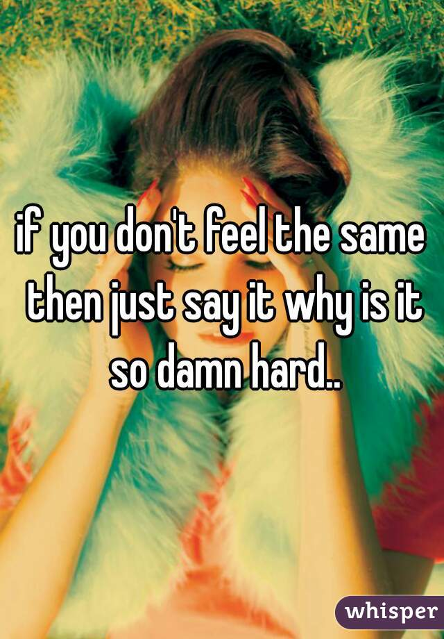 if you don't feel the same then just say it why is it so damn hard..