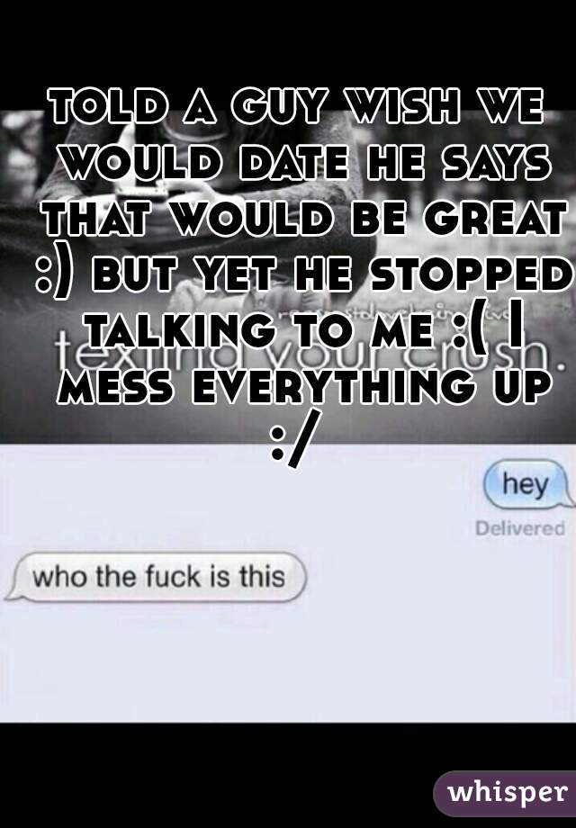 told a guy wish we would date he says that would be great :) but yet he stopped talking to me :( I mess everything up :/