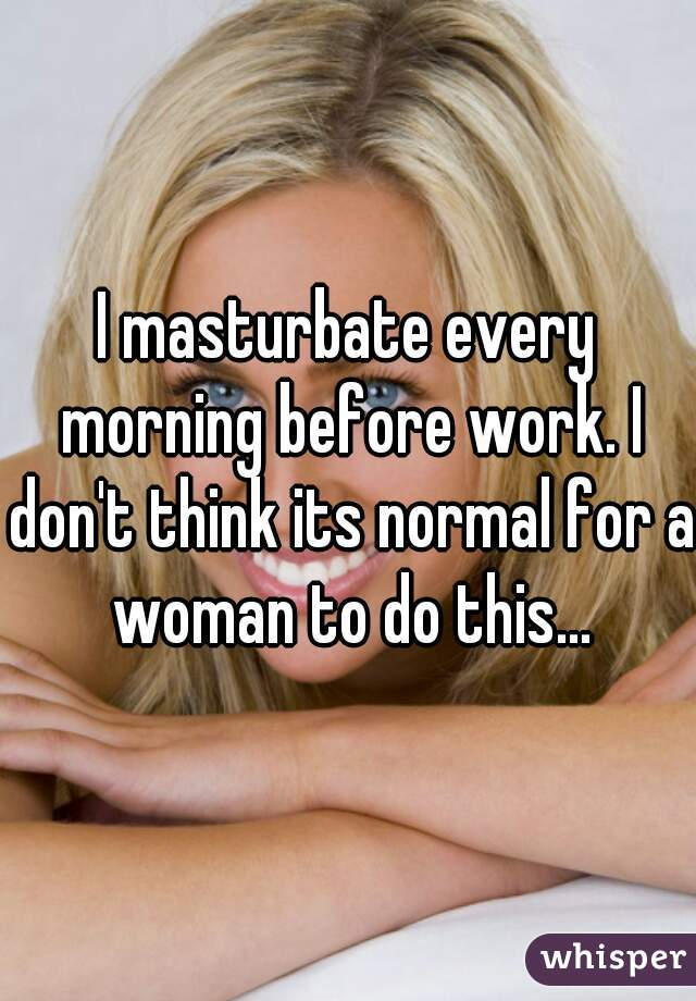 I masturbate every morning before work. I don't think its normal for a woman to do this...