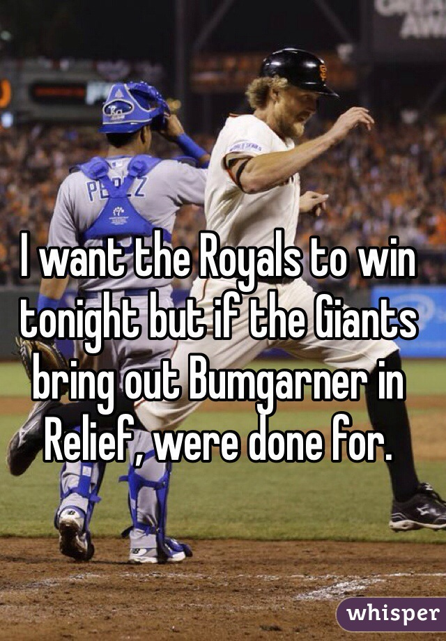I want the Royals to win tonight but if the Giants bring out Bumgarner in Relief, were done for.