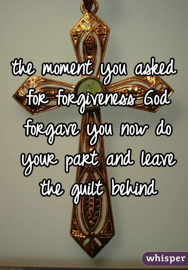 the moment you asked for forgiveness God forgave you now do your part and leave the guilt behind
