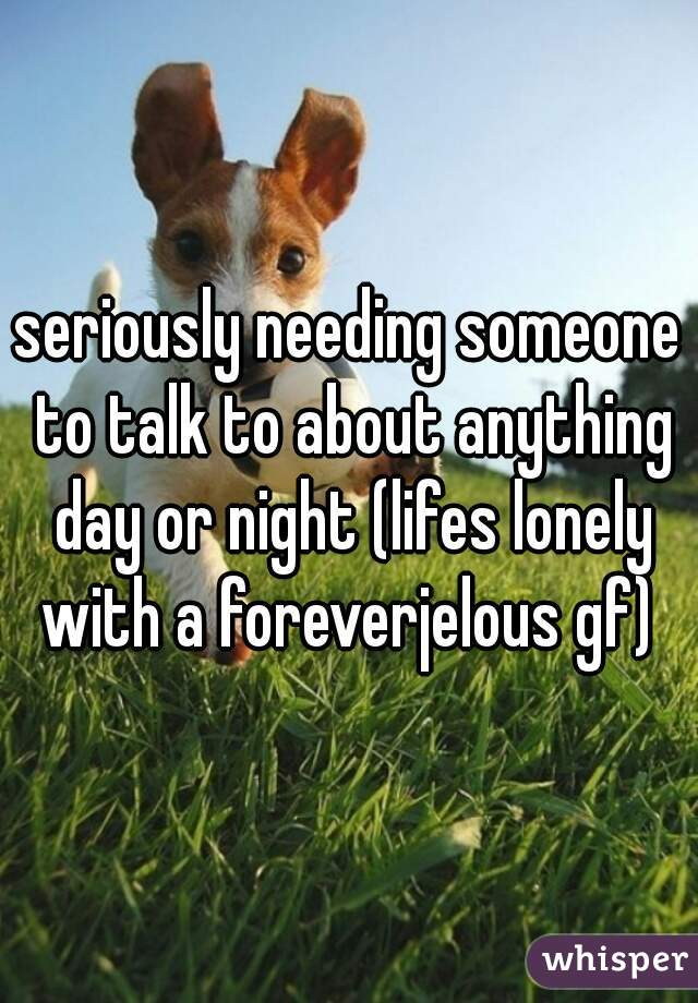 seriously needing someone to talk to about anything day or night (lifes lonely with a foreverjelous gf)