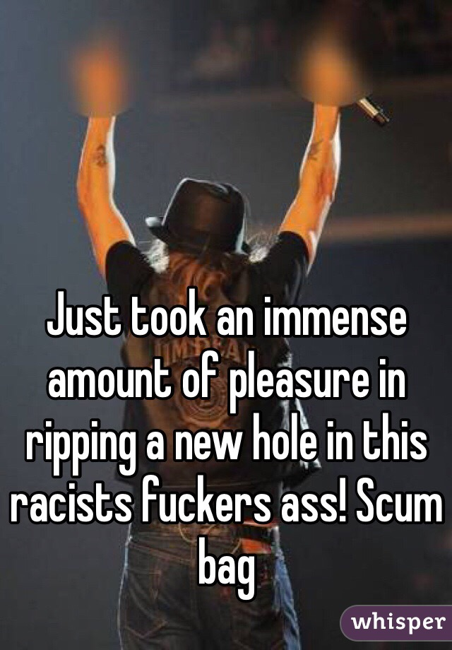 Just took an immense amount of pleasure in ripping a new hole in this racists fuckers ass! Scum bag