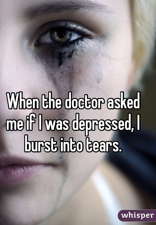 When the doctor asked me if I was depressed, I burst into tears.