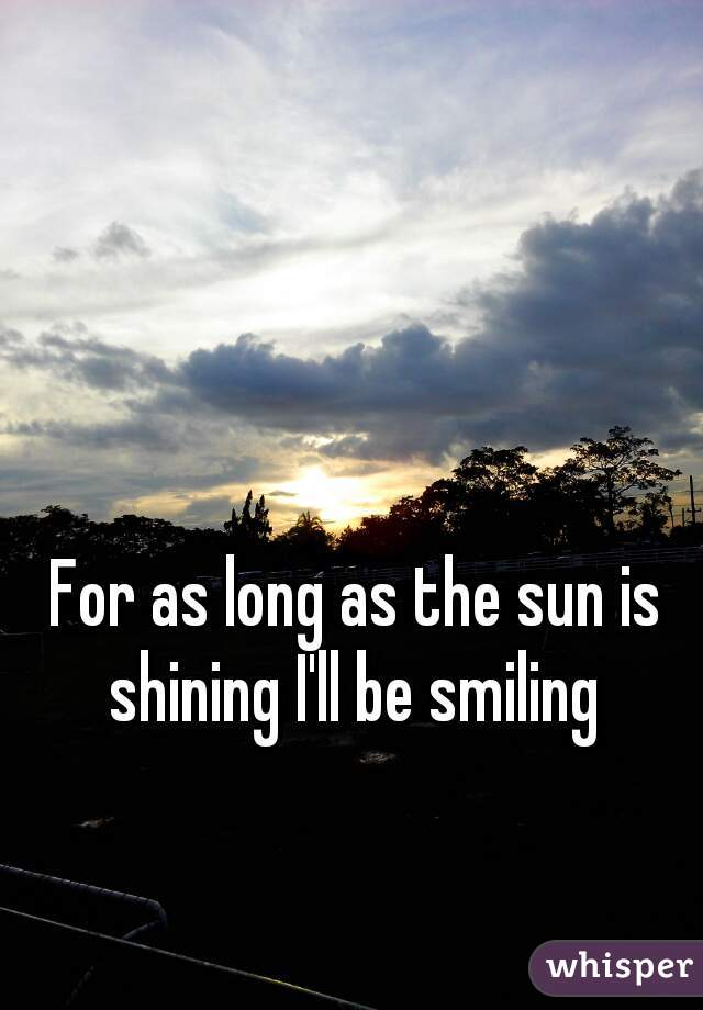 For as long as the sun is shining I'll be smiling