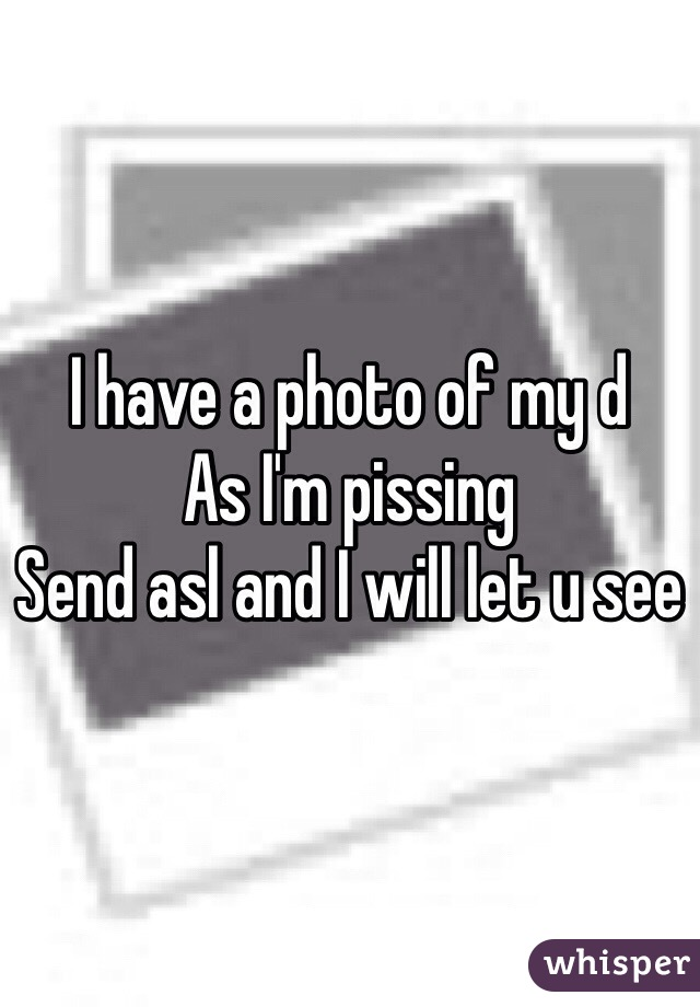 I have a photo of my d  As I'm pissing  Send asl and I will let u see