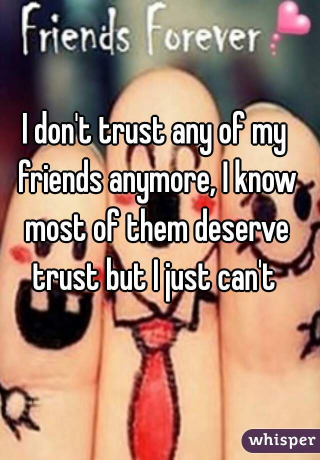 I don't trust any of my friends anymore, I know most of them deserve trust but I just can't