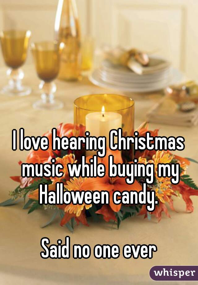 I love hearing Christmas music while buying my Halloween candy.   Said no one ever