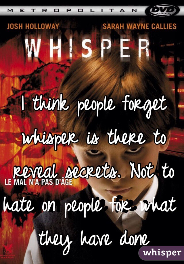 I think people forget whisper is there to reveal secrets. Not to hate on people for what they have done