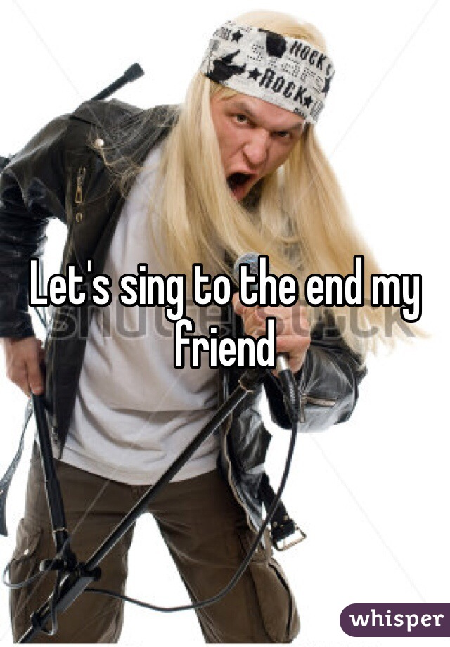 Let's sing to the end my friend