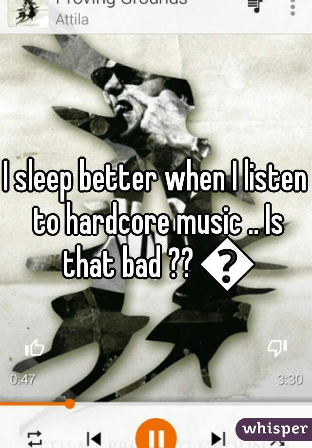 I sleep better when I listen to hardcore music .. Is that bad ?? 😨