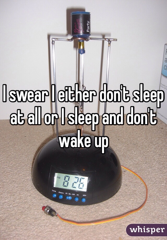 I swear I either don't sleep at all or I sleep and don't wake up