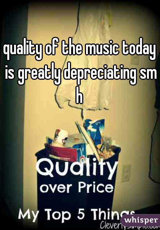quality of the music today is greatly depreciating smh