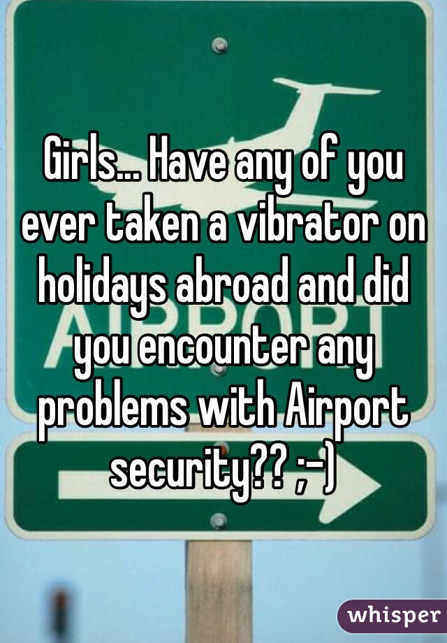 Girls... Have any of you ever taken a vibrator on holidays abroad and did you encounter any problems with Airport security?? ;-)