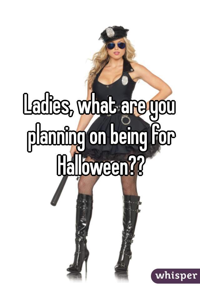 Ladies, what are you planning on being for Halloween??