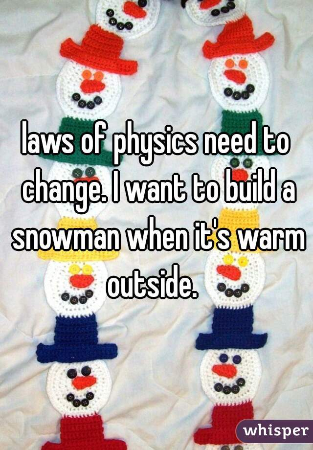 laws of physics need to change. I want to build a snowman when it's warm outside.