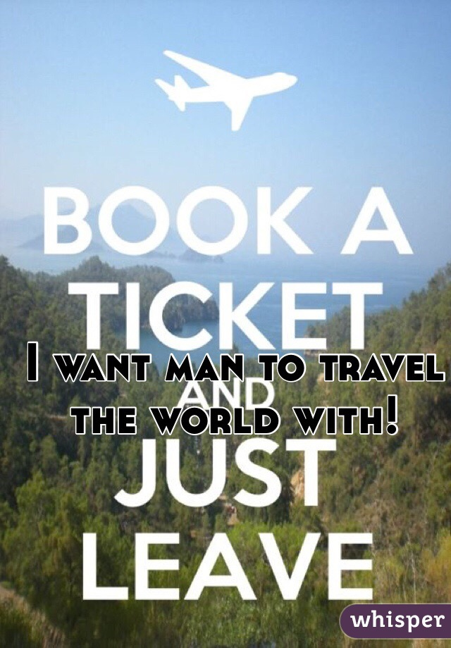 I want man to travel the world with!