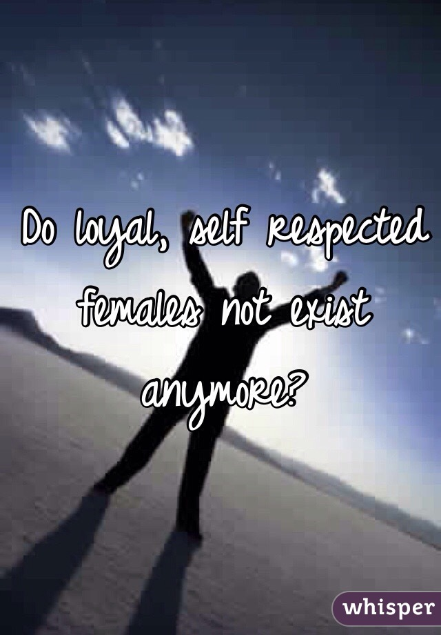 Do loyal, self respected females not exist anymore?