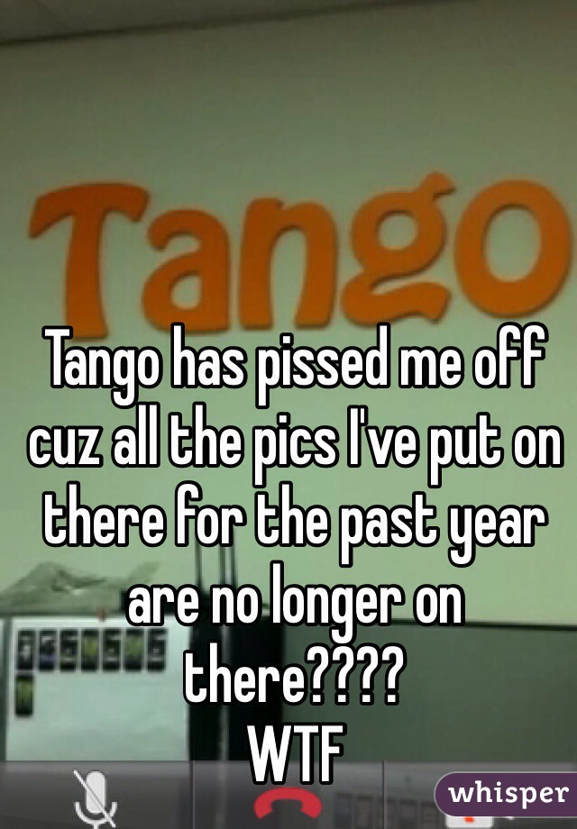 Tango has pissed me off cuz all the pics I've put on there for the past year are no longer on there????  WTF