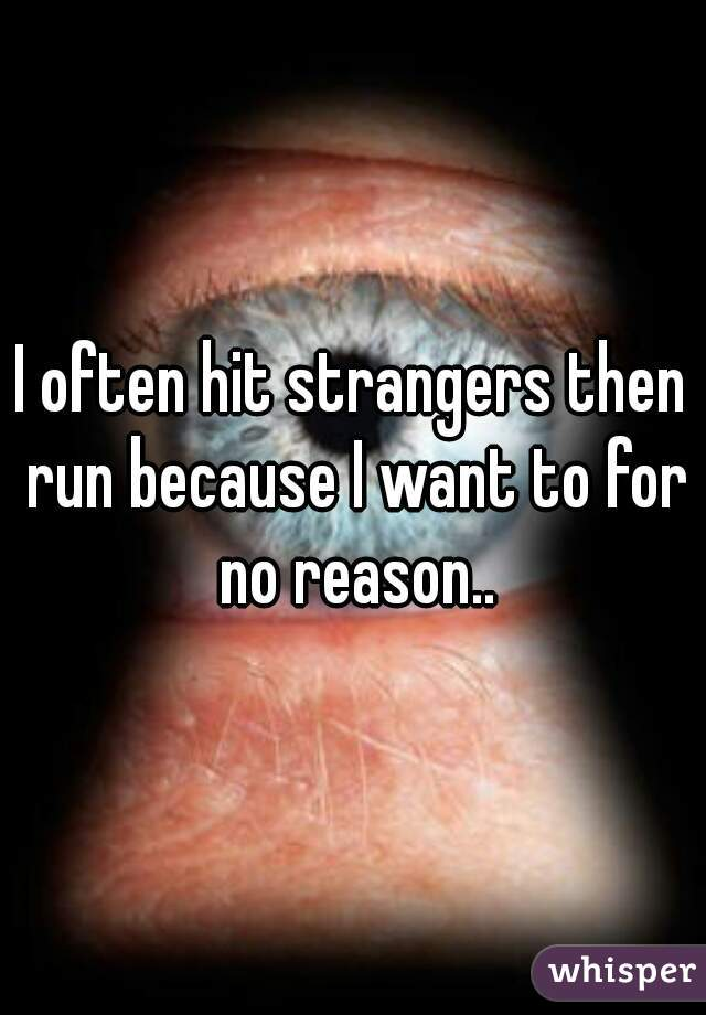 I often hit strangers then run because I want to for no reason..