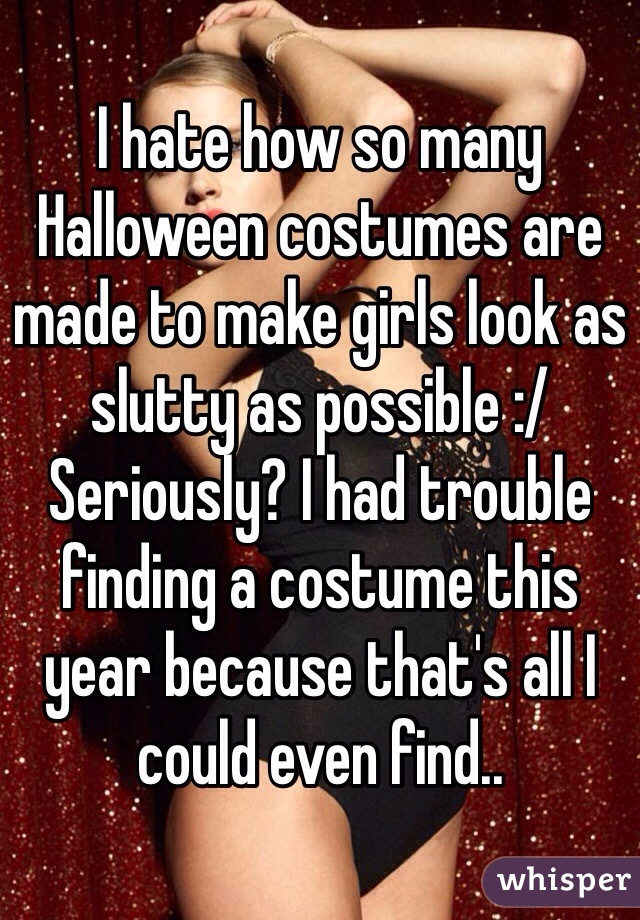 I hate how so many Halloween costumes are made to make girls look as slutty as possible :/ Seriously? I had trouble finding a costume this year because that's all I could even find..