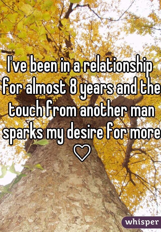 I've been in a relationship for almost 8 years and the touch from another man sparks my desire for more ♡