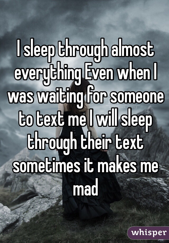 I sleep through almost everything Even when I was waiting for someone to text me I will sleep through their text sometimes it makes me mad