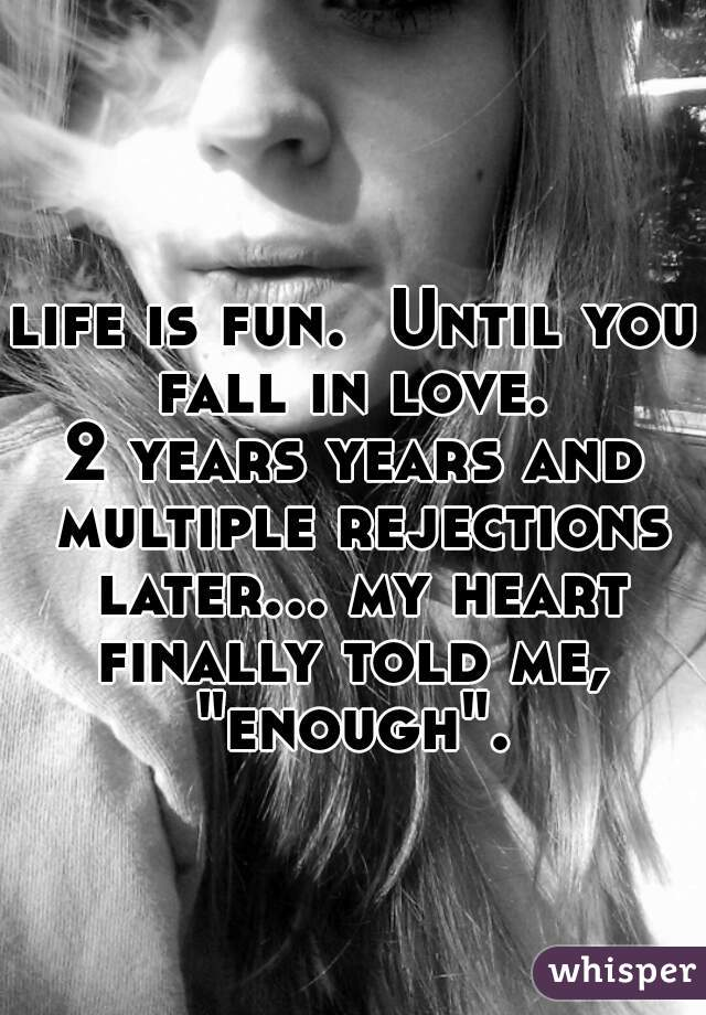 """life is fun.  Until you fall in love.  2 years years and multiple rejections later... my heart finally told me,  """"enough""""."""