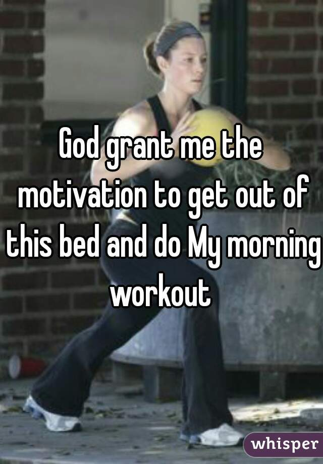 God grant me the motivation to get out of this bed and do My morning workout