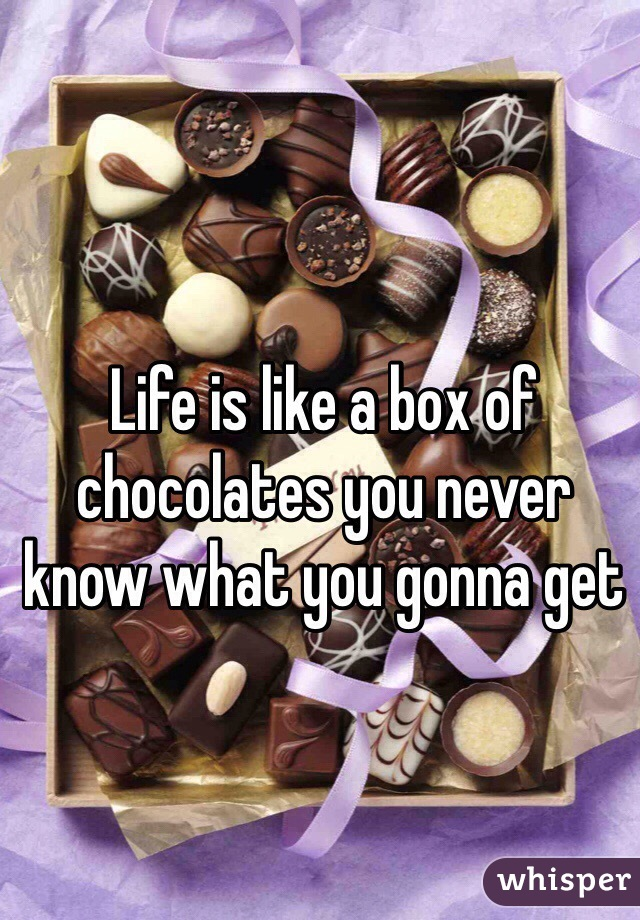 Life is like a box of chocolates you never know what you gonna get