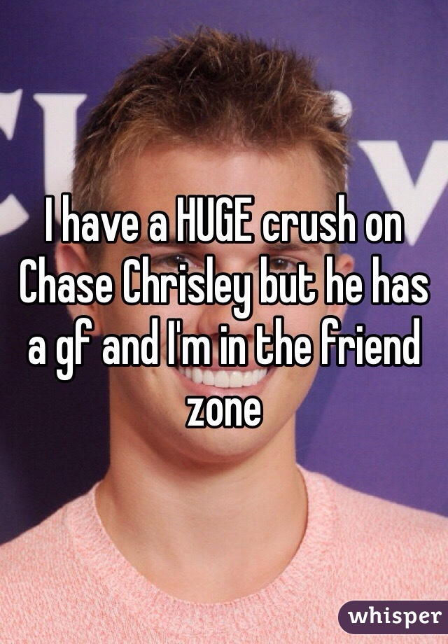 I have a HUGE crush on Chase Chrisley but he has a gf and I'm in the friend zone