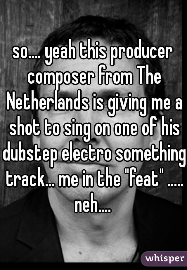 "so.... yeah this producer composer from The Netherlands is giving me a shot to sing on one of his dubstep electro something track... me in the ""feat"" ..... neh...."