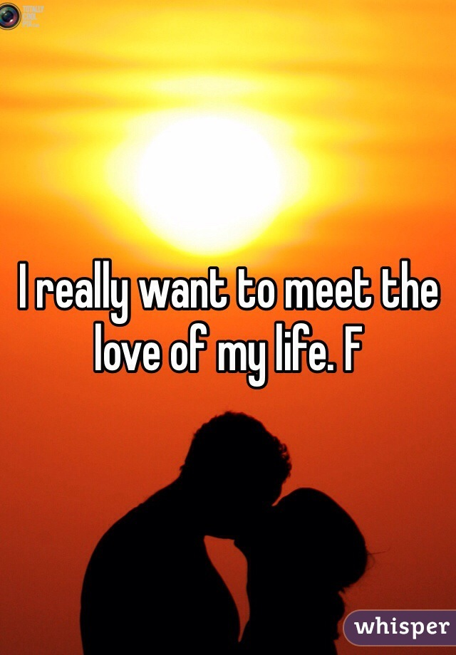 I really want to meet the love of my life. F