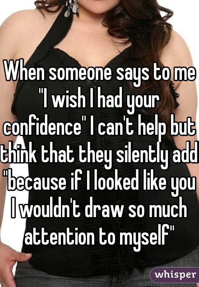 "When someone says to me ""I wish I had your confidence"" I can't help but think that they silently add ""because if I looked like you I wouldn't draw so much attention to myself"""