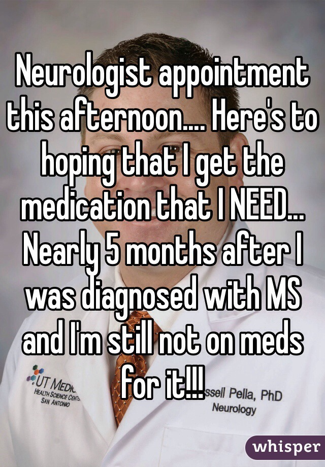 Neurologist appointment this afternoon.... Here's to hoping that I get the medication that I NEED... Nearly 5 months after I was diagnosed with MS and I'm still not on meds for it!!!
