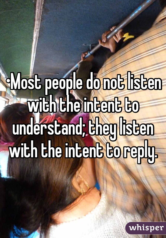 •Most people do not listen with the intent to understand; they listen with the intent to reply.