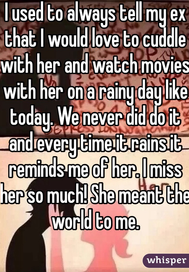 I used to always tell my ex that I would love to cuddle with her and watch movies with her on a rainy day like today. We never did do it and every time it rains it reminds me of her. I miss her so much! She meant the world to me.