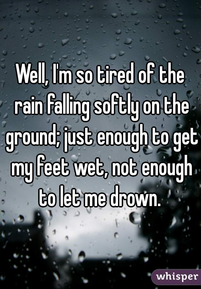 Well, I'm so tired of the rain falling softly on the ground; just enough to get my feet wet, not enough to let me drown.