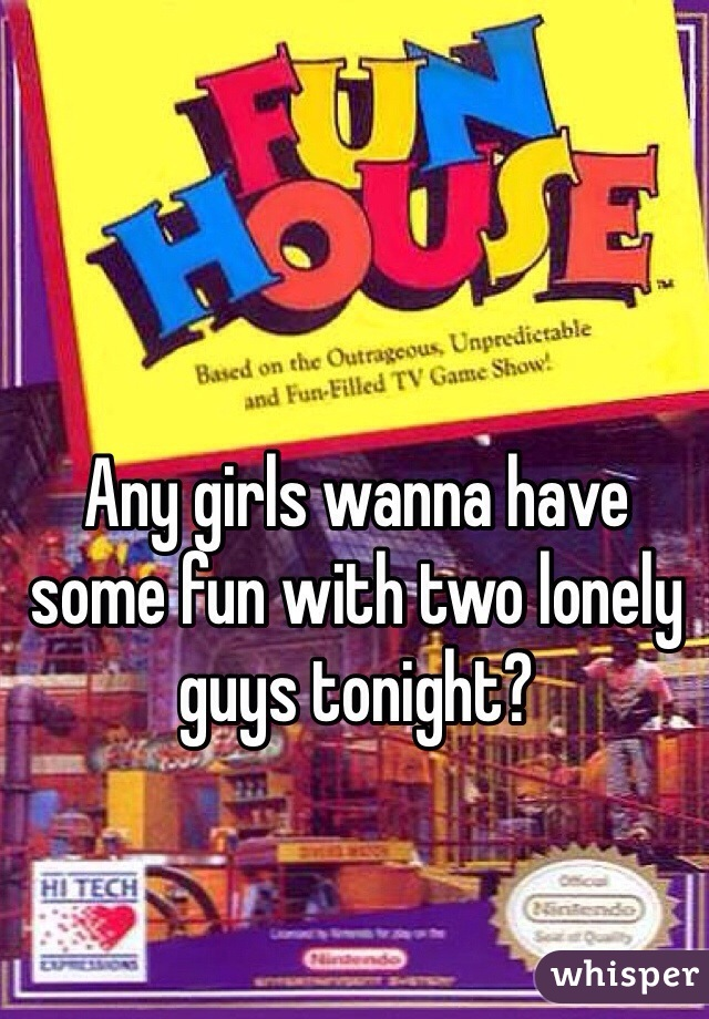 Any girls wanna have some fun with two lonely guys tonight?