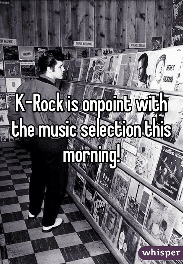 K-Rock is onpoint with the music selection this morning!