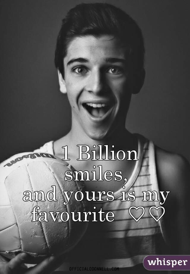 1 Billion smiles,  and yours is my  favourite  ♡♡