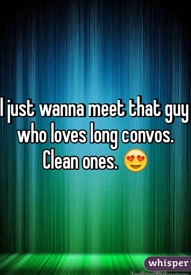 I just wanna meet that guy who loves long convos. Clean ones. 😍