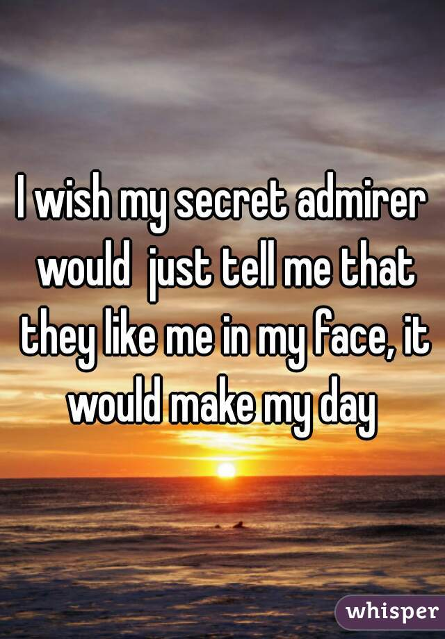 I wish my secret admirer would  just tell me that they like me in my face, it would make my day