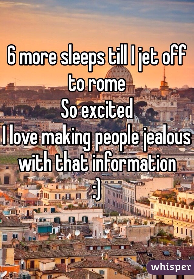 6 more sleeps till I jet off to rome  So excited  I love making people jealous with that information  :)
