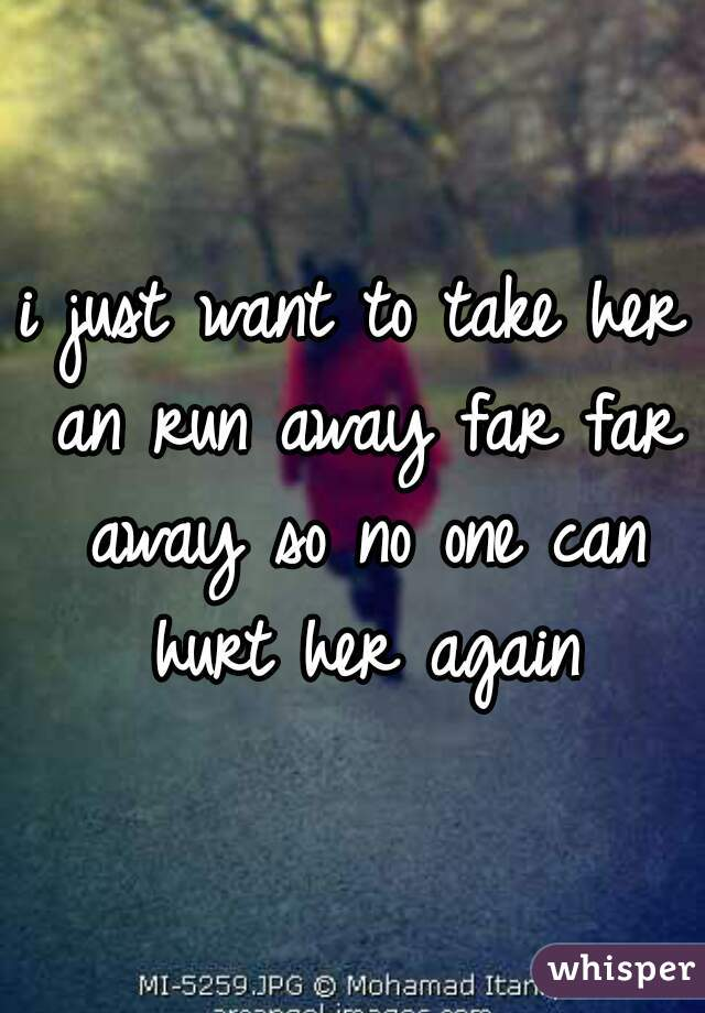 i just want to take her an run away far far away so no one can hurt her again