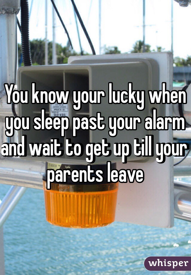 You know your lucky when you sleep past your alarm and wait to get up till your parents leave