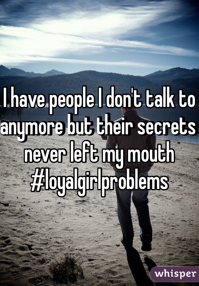 I have people I don't talk to anymore but their secrets never left my mouth #loyalgirlproblems