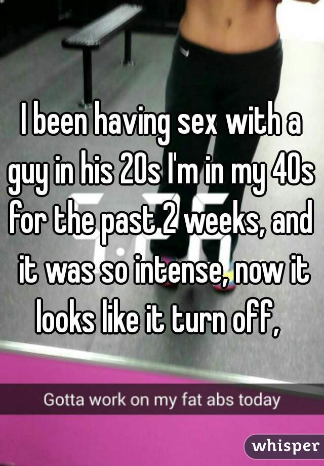 I been having sex with a guy in his 20s I'm in my 40s  for the past 2 weeks, and  it was so intense, now it looks like it turn off,